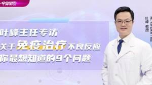 肿瘤大咖·叶峰:关于免疫治疗不良反应你最想知道的9个问题