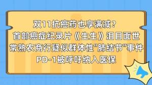"""双11抗癌药也享满减?首部癌症纪录片《生生》泪目面世;常熟农商行疑似群体性""""肺结节""""事件;PD-1被呼吁纳入医保"""