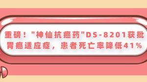 """重磅!胃癌患者喜迎良药!""""神仙抗癌药""""DS-8201获批胃癌适应症,患者死亡率降低41%"""