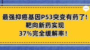 最强抑癌基因P53突变有药了!半数癌症患者均携带,靶向新药实现37%完全缓解率!
